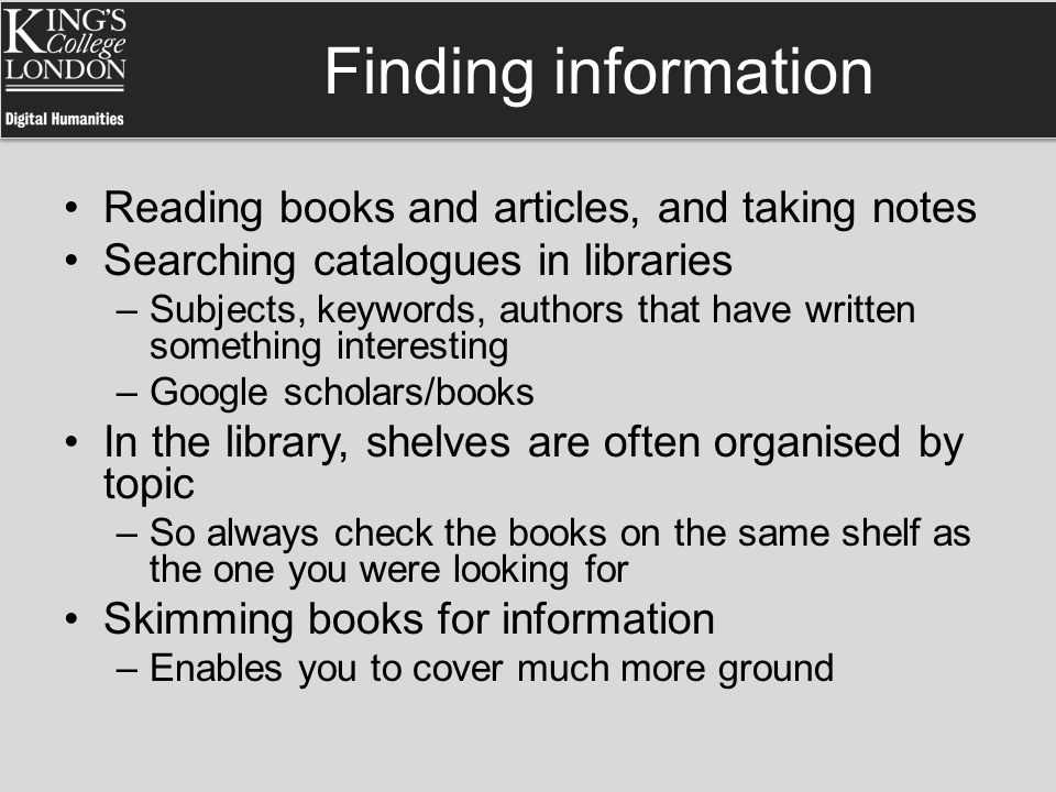 Finding information Reading books and articles, and taking notes Searching catalogues in libraries –Subjects, keywords, authors that have written some
