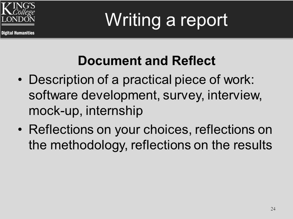 Writing a report Document and Reflect Description of a practical piece of work: software development, survey, interview, mock-up, internship Reflectio
