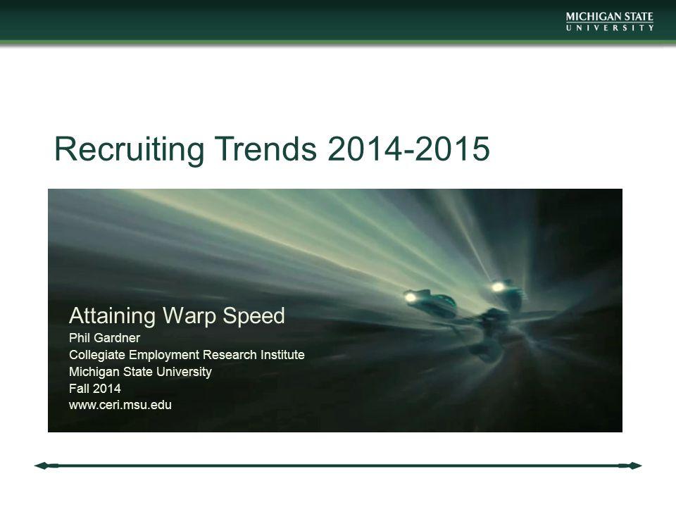 Recruiting Trends 2014-2015 Attaining Warp Speed Phil Gardner Collegiate Employment Research Institute Michigan State University Fall 2014 www.ceri.msu.edu