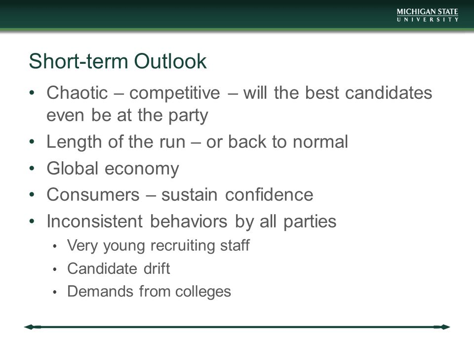 Short-term Outlook Chaotic – competitive – will the best candidates even be at the party Length of the run – or back to normal Global economy Consumers – sustain confidence Inconsistent behaviors by all parties Very young recruiting staff Candidate drift Demands from colleges