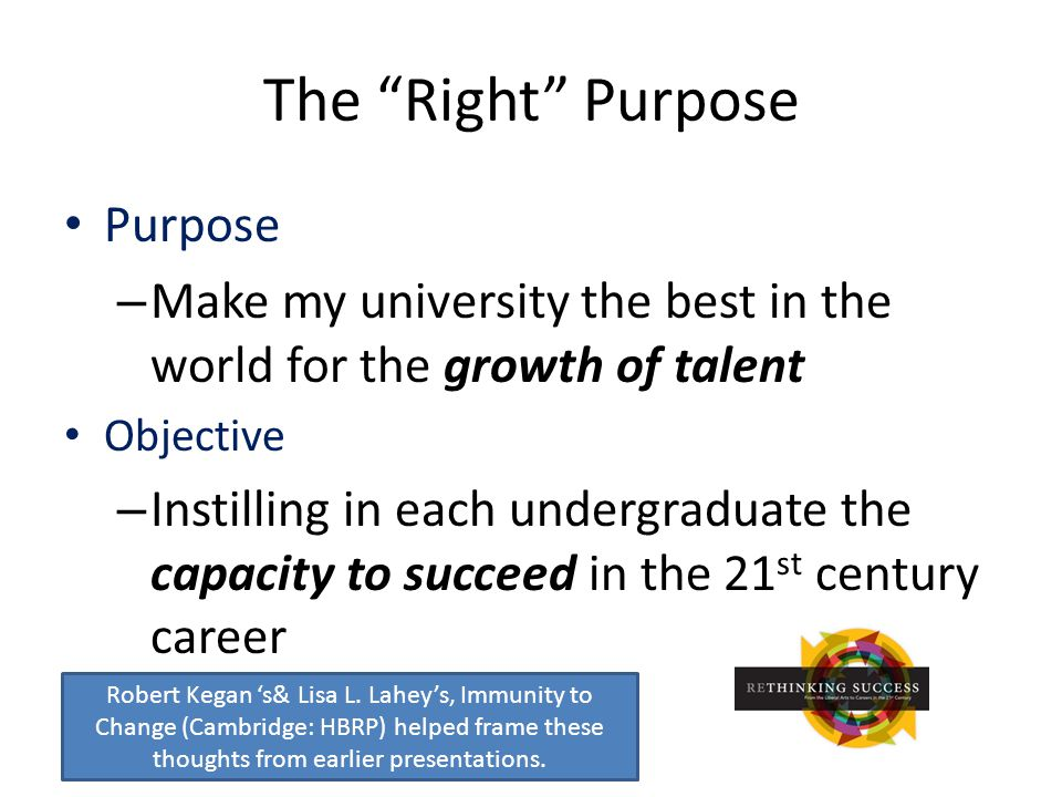 The Right Purpose Purpose – Make my university the best in the world for the growth of talent Objective – Instilling in each undergraduate the capacity to succeed in the 21 st century career Robert Kegan 's& Lisa L.