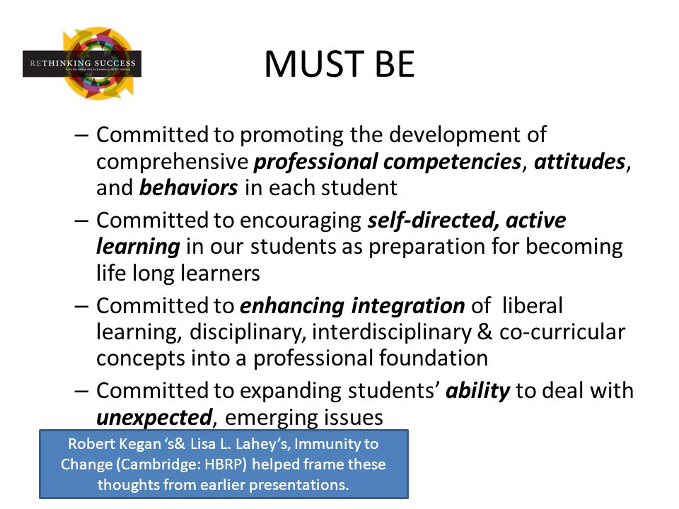 MUST BE – Committed to promoting the development of comprehensive professional competencies, attitudes, and behaviors in each student – Committed to encouraging self-directed, active learning in our students as preparation for becoming life long learners – Committed to enhancing integration of liberal learning, disciplinary, interdisciplinary & co-curricular concepts into a professional foundation – Committed to expanding students' ability to deal with unexpected, emerging issues Robert Kegan 's& Lisa L.