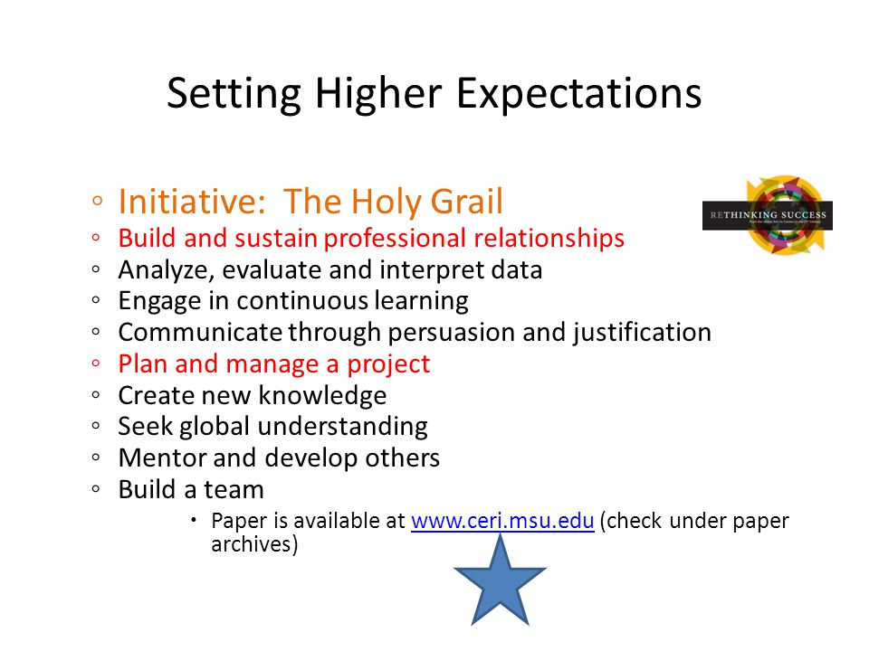 Setting Higher Expectations ◦ Initiative: The Holy Grail ◦ Build and sustain professional relationships ◦ Analyze, evaluate and interpret data ◦ Engage in continuous learning ◦ Communicate through persuasion and justification ◦ Plan and manage a project ◦ Create new knowledge ◦ Seek global understanding ◦ Mentor and develop others ◦ Build a team  Paper is available at www.ceri.msu.edu (check under paper archives)www.ceri.msu.edu