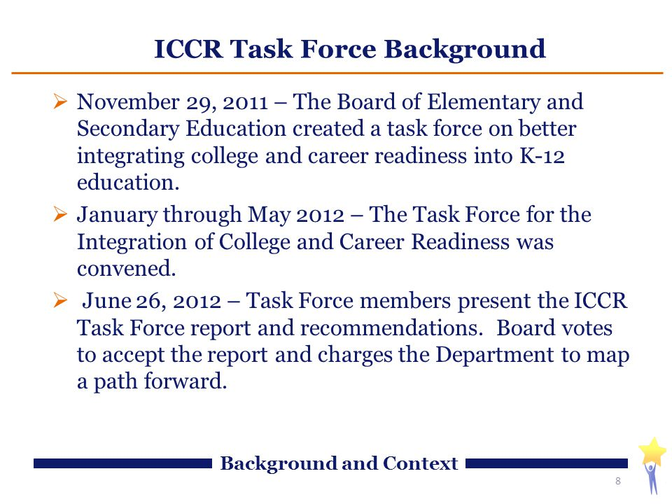 ICCR Task Force Background  November 29, 2011 – The Board of Elementary and Secondary Education created a task force on better integrating college and career readiness into K-12 education.