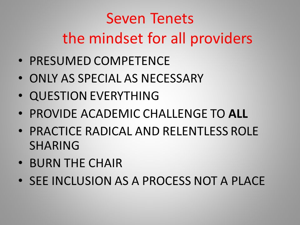 Seven Tenets the mindset for all providers PRESUMED COMPETENCE ONLY AS SPECIAL AS NECESSARY QUESTION EVERYTHING PROVIDE ACADEMIC CHALLENGE TO ALL PRACTICE RADICAL AND RELENTLESS ROLE SHARING BURN THE CHAIR SEE INCLUSION AS A PROCESS NOT A PLACE