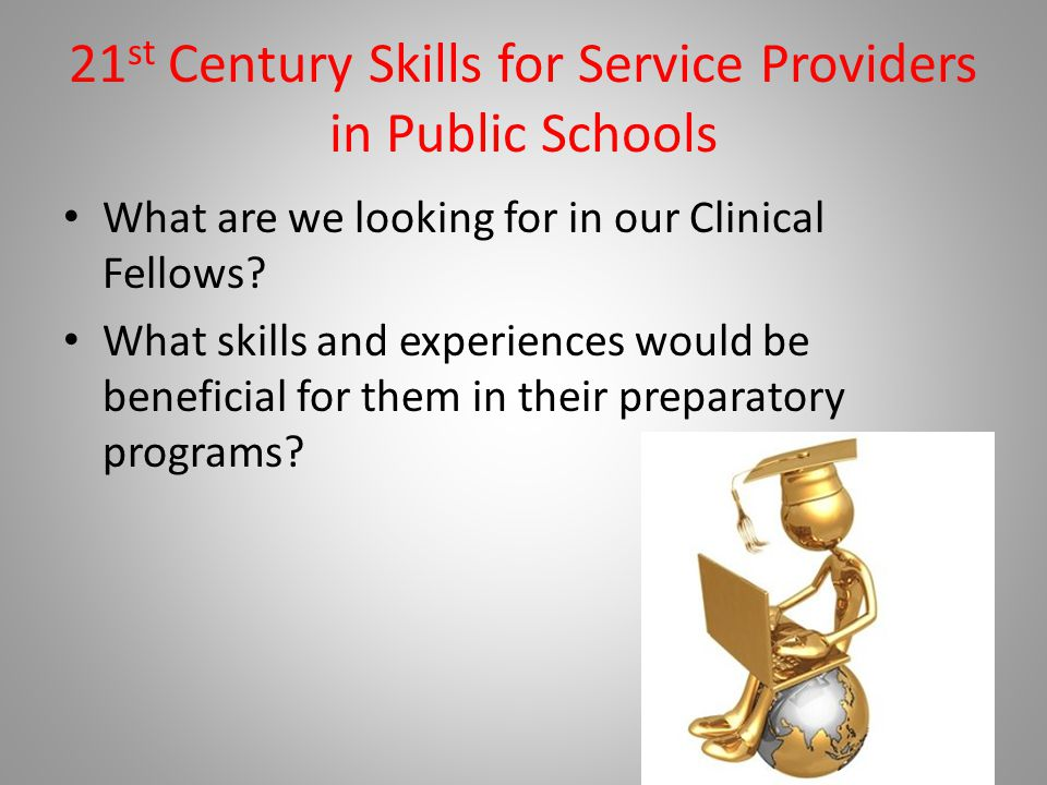 21 st Century Skills for Service Providers in Public Schools What are we looking for in our Clinical Fellows.