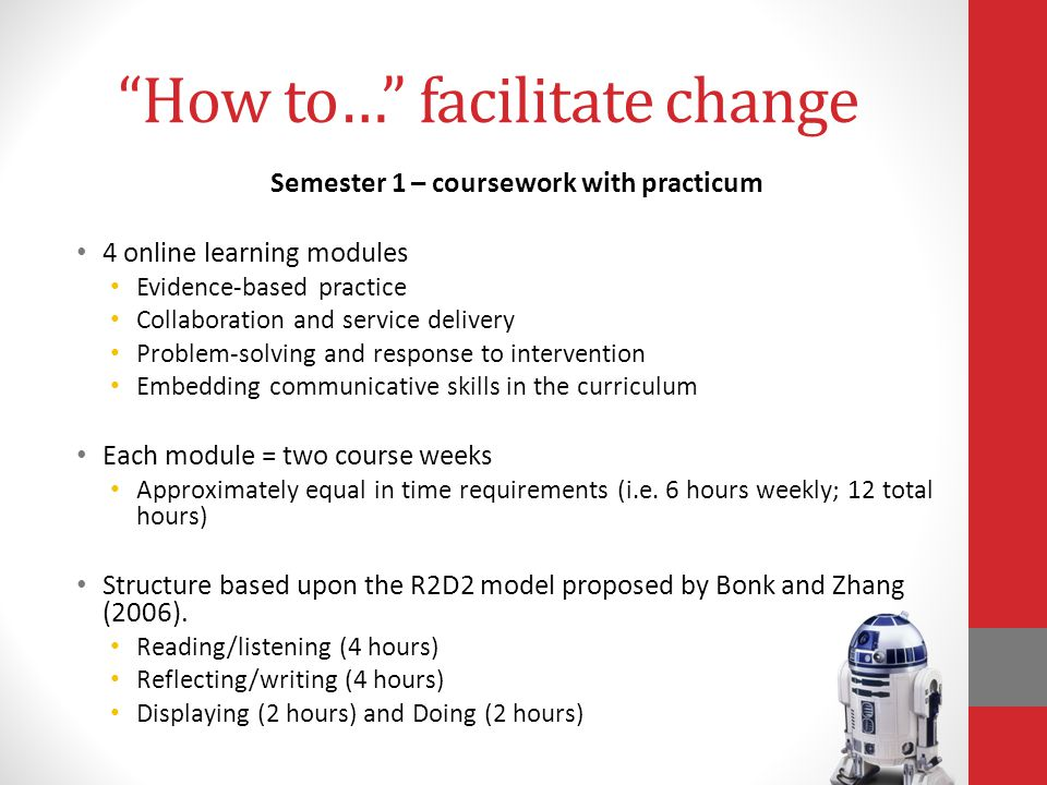 How to… facilitate change Semester 1 – coursework with practicum 4 online learning modules Evidence-based practice Collaboration and service delivery Problem-solving and response to intervention Embedding communicative skills in the curriculum Each module = two course weeks Approximately equal in time requirements (i.e.