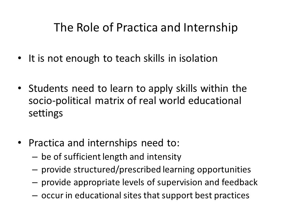 The Role of Practica and Internship It is not enough to teach skills in isolation Students need to learn to apply skills within the socio-political matrix of real world educational settings Practica and internships need to: – be of sufficient length and intensity – provide structured/prescribed learning opportunities – provide appropriate levels of supervision and feedback – occur in educational sites that support best practices