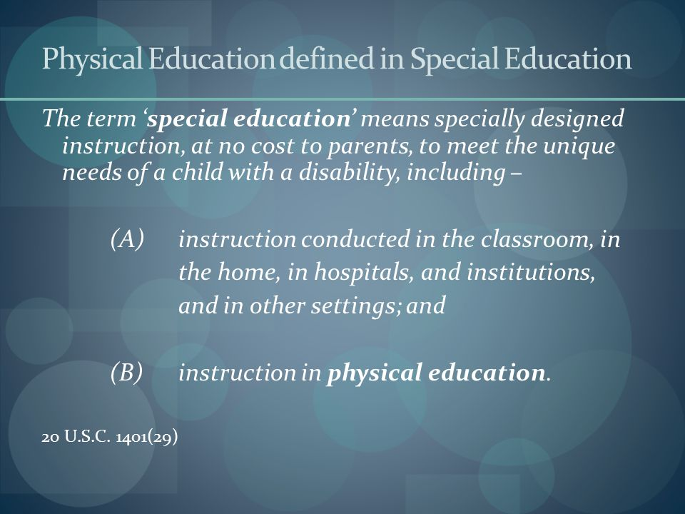 Physical Education defined in Special Education The term 'special education' means specially designed instruction, at no cost to parents, to meet the unique needs of a child with a disability, including – (A) instruction conducted in the classroom, in the home, in hospitals, and institutions, and in other settings; and (B) instruction in physical education.