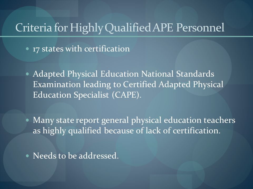 Criteria for Highly Qualified APE Personnel 17 states with certification Adapted Physical Education National Standards Examination leading to Certified Adapted Physical Education Specialist (CAPE).