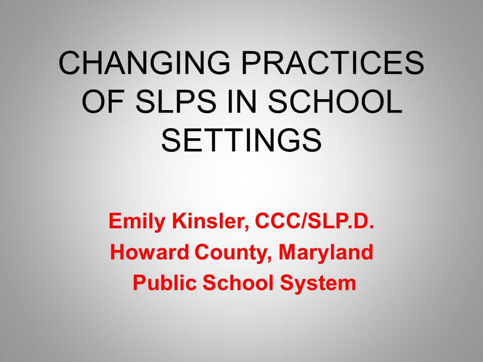 CHANGING PRACTICES OF SLPS IN SCHOOL SETTINGS Emily Kinsler, CCC/SLP.D.