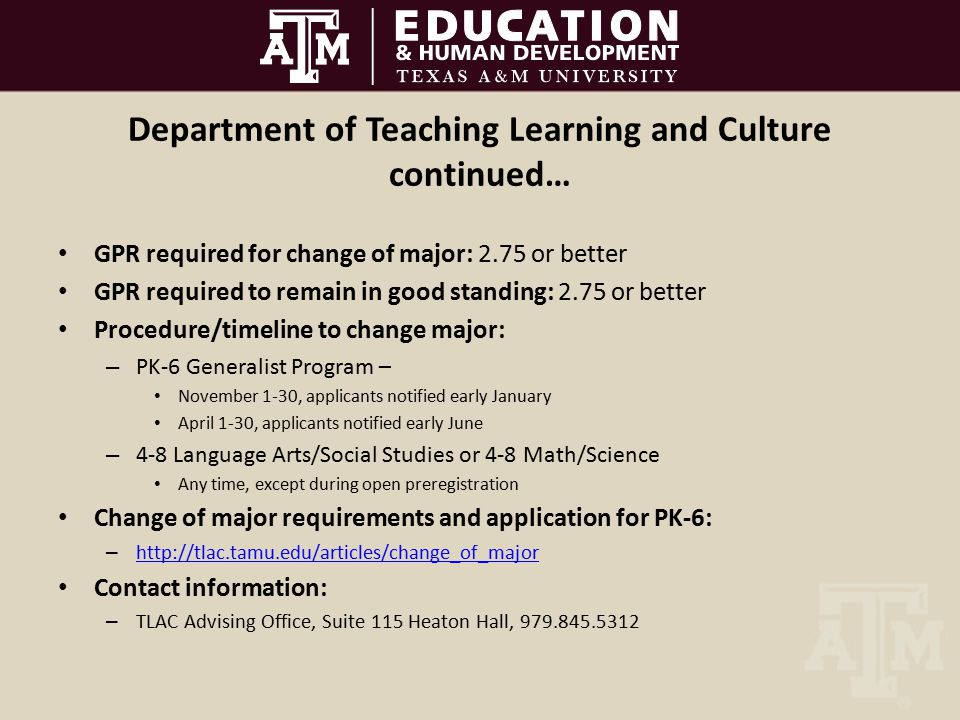 Department of Teaching Learning and Culture continued… GPR required for change of major: 2.75 or better GPR required to remain in good standing: 2.75 or better Procedure/timeline to change major: – PK-6 Generalist Program – November 1-30, applicants notified early January April 1-30, applicants notified early June – 4-8 Language Arts/Social Studies or 4-8 Math/Science Any time, except during open preregistration Change of major requirements and application for PK-6: – http://tlac.tamu.edu/articles/change_of_major http://tlac.tamu.edu/articles/change_of_major Contact information: – TLAC Advising Office, Suite 115 Heaton Hall, 979.845.5312