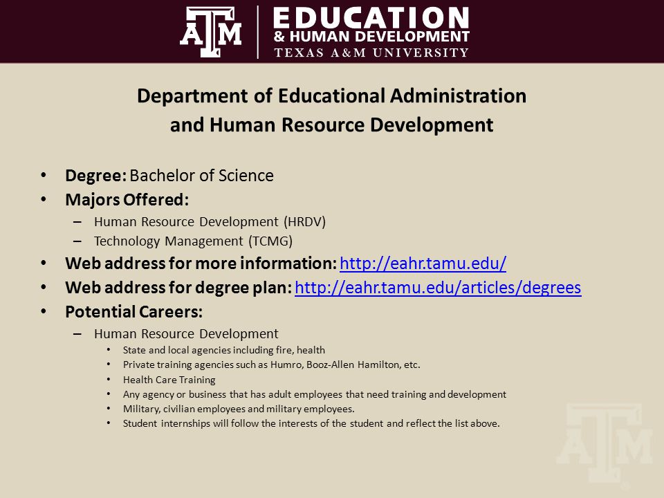 Department of Educational Administration and Human Resource Development Degree: Bachelor of Science Majors Offered: – Human Resource Development (HRDV) – Technology Management (TCMG) Web address for more information: http://eahr.tamu.edu/http://eahr.tamu.edu/ Web address for degree plan: http://eahr.tamu.edu/articles/degreeshttp://eahr.tamu.edu/articles/degrees Potential Careers: – Human Resource Development State and local agencies including fire, health Private training agencies such as Humro, Booz-Allen Hamilton, etc.