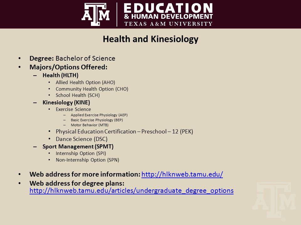 Health and Kinesiology Degree: Bachelor of Science Majors/Options Offered: – Health (HLTH) Allied Health Option (AHO) Community Health Option (CHO) School Health (SCH) – Kinesiology (KINE) Exercise Science – Applied Exercise Physiology (AEP) – Basic Exercise Physiology (BEP) – Motor Behavior (MTB) Physical Education Certification – Preschool – 12 (PEK) Dance Science (DSC) – Sport Management (SPMT) Internship Option (SPI) Non-Internship Option (SPN) Web address for more information: http://hlknweb.tamu.edu/http://hlknweb.tamu.edu/ Web address for degree plans: http://hlknweb.tamu.edu/articles/undergraduate_degree_options http://hlknweb.tamu.edu/articles/undergraduate_degree_options