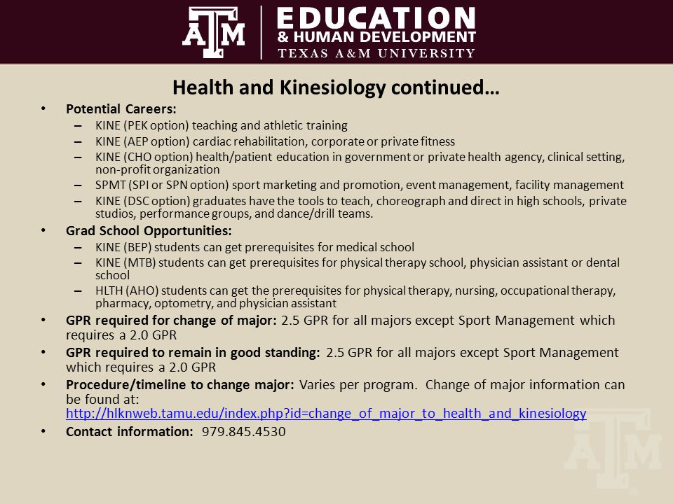 Health and Kinesiology continued… Potential Careers: – KINE (PEK option) teaching and athletic training – KINE (AEP option) cardiac rehabilitation, corporate or private fitness – KINE (CHO option) health/patient education in government or private health agency, clinical setting, non-profit organization – SPMT (SPI or SPN option) sport marketing and promotion, event management, facility management – KINE (DSC option) graduates have the tools to teach, choreograph and direct in high schools, private studios, performance groups, and dance/drill teams.