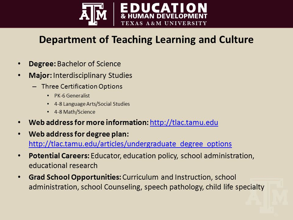 Department of Teaching Learning and Culture Degree: Bachelor of Science Major: Interdisciplinary Studies – Three Certification Options PK-6 Generalist 4-8 Language Arts/Social Studies 4-8 Math/Science Web address for more information: http://tlac.tamu.eduhttp://tlac.tamu.edu Web address for degree plan: http://tlac.tamu.edu/articles/undergraduate_degree_options http://tlac.tamu.edu/articles/undergraduate_degree_options Potential Careers: Educator, education policy, school administration, educational research Grad School Opportunities: Curriculum and Instruction, school administration, school Counseling, speech pathology, child life specialty
