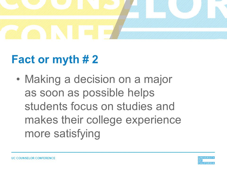 UC COUNSELOR CONFERENCE Fact or myth # 2 Making a decision on a major as soon as possible helps students focus on studies and makes their college expe