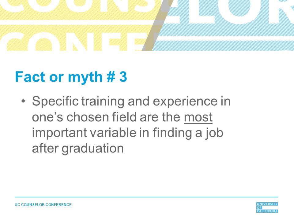 UC COUNSELOR CONFERENCE Fact or myth # 3 Specific training and experience in one's chosen field are the most important variable in finding a job after graduation