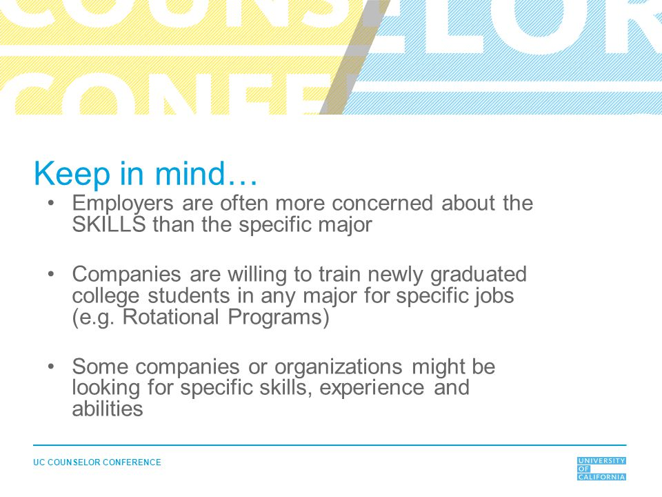 Keep in mind… Employers are often more concerned about the SKILLS than the specific major Companies are willing to train newly graduated college students in any major for specific jobs (e.g.