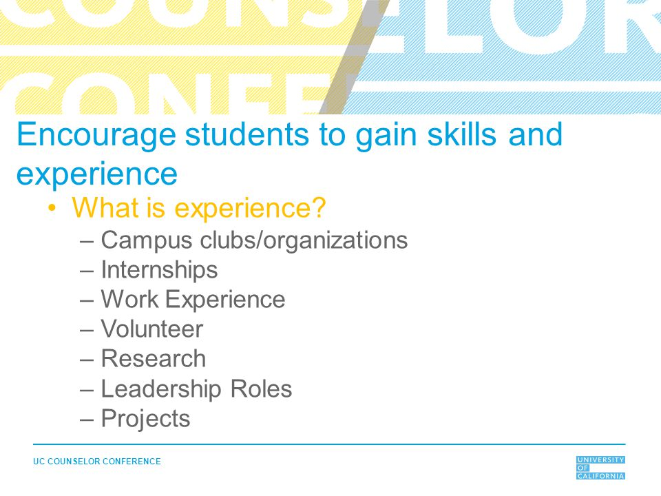 UC COUNSELOR CONFERENCE Encourage students to gain skills and experience What is experience? –Campus clubs/organizations –Internships –Work Experience