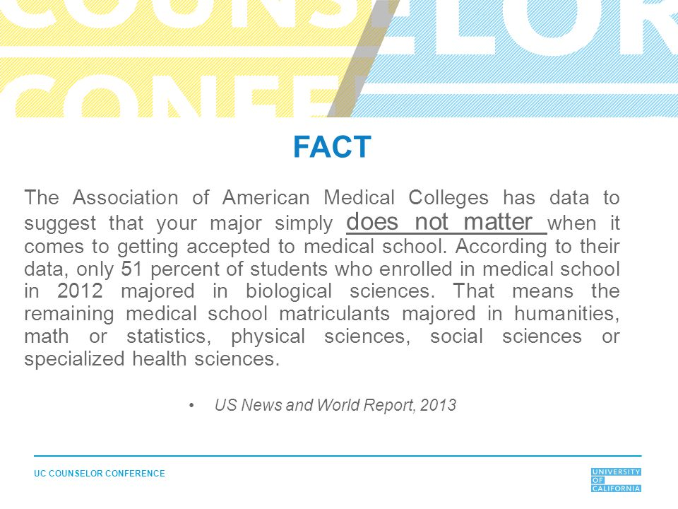UC COUNSELOR CONFERENCE FACT The Association of American Medical Colleges has data to suggest that your major simply does not matter when it comes to