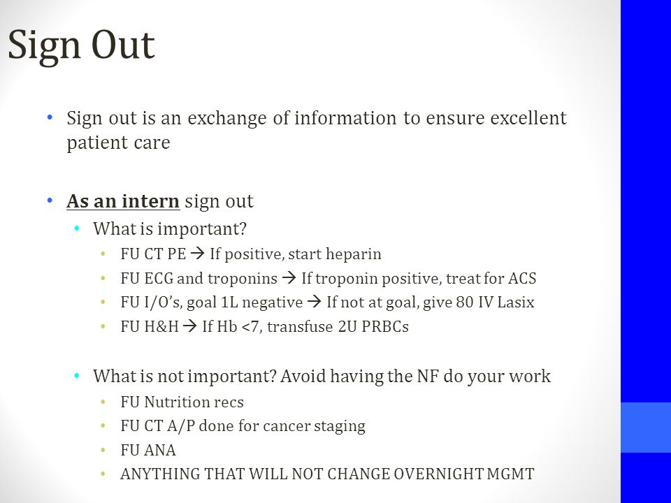 Sign Out Sign out is an exchange of information to ensure excellent patient care As an intern sign out What is important? FU CT PE  If positive, star