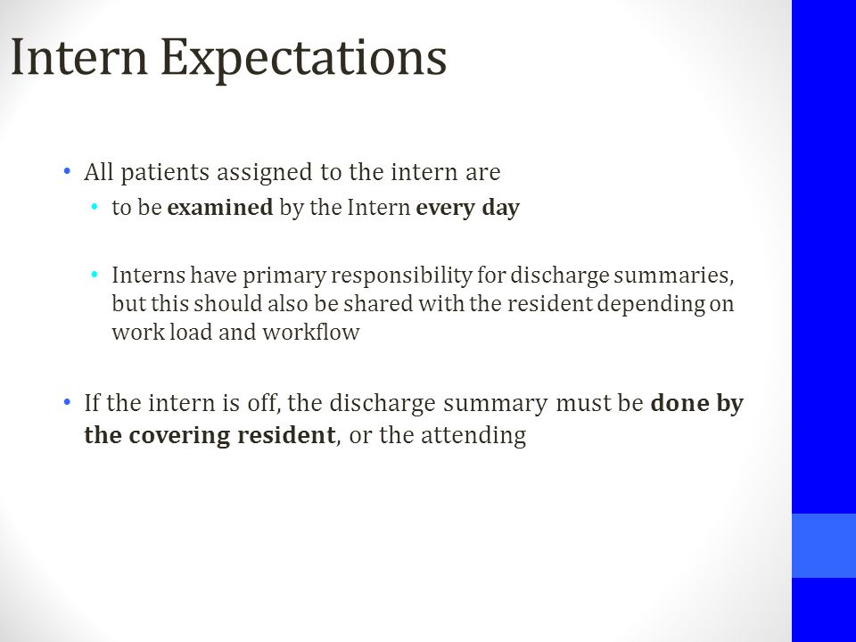 Intern Expectations All patients assigned to the intern are to be examined by the Intern every day Interns have primary responsibility for discharge s
