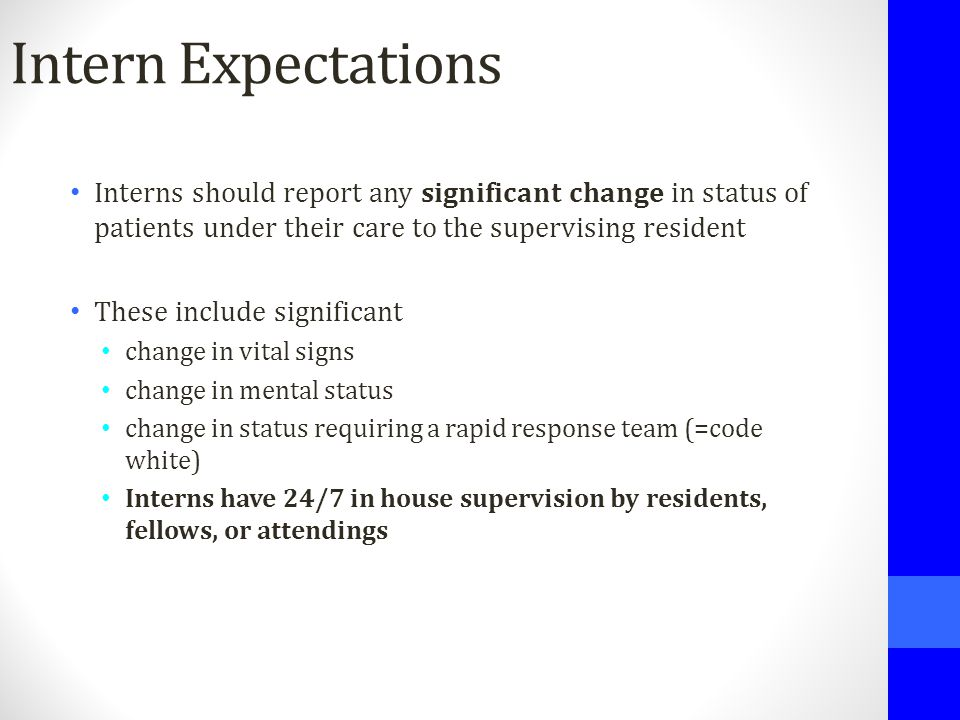 Intern Expectations Interns should report any significant change in status of patients under their care to the supervising resident These include sign