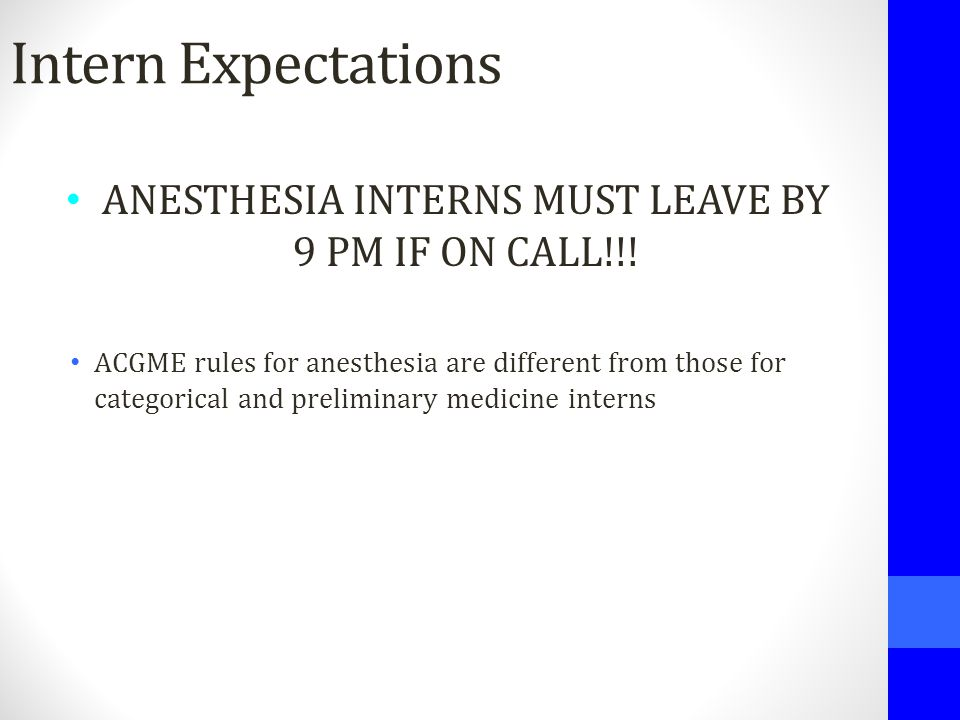 Intern Expectations ANESTHESIA INTERNS MUST LEAVE BY 9 PM IF ON CALL!!! ACGME rules for anesthesia are different from those for categorical and prelim