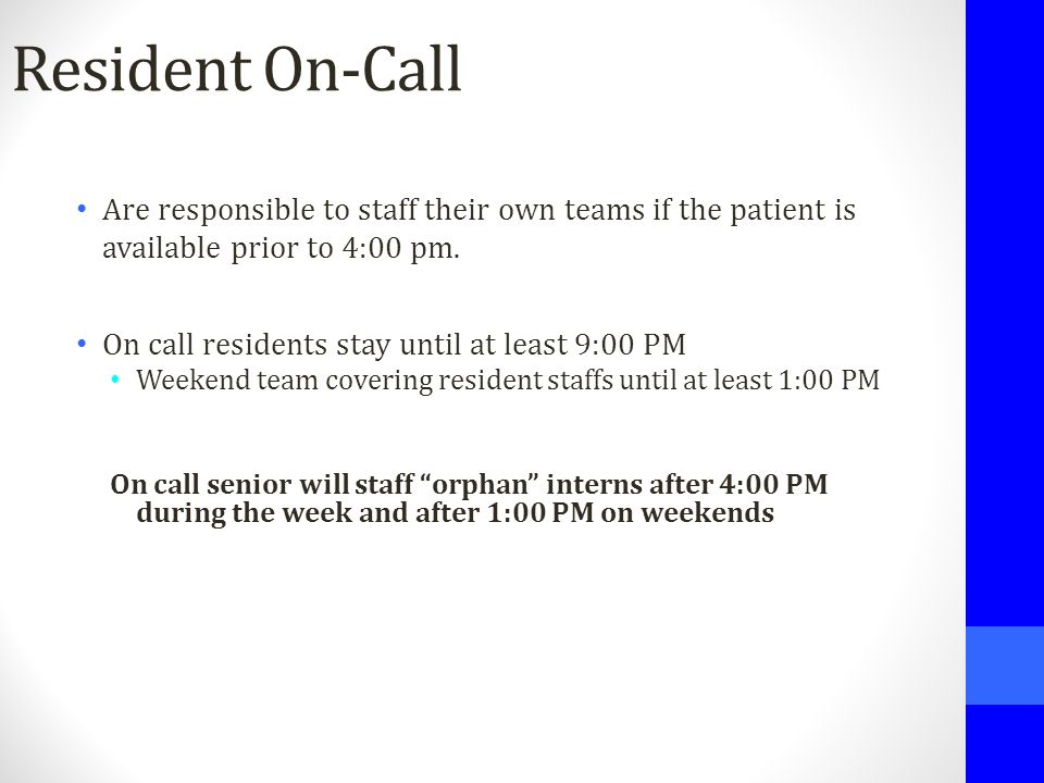 Resident On-Call Are responsible to staff their own teams if the patient is available prior to 4:00 pm. On call residents stay until at least 9:00 PM