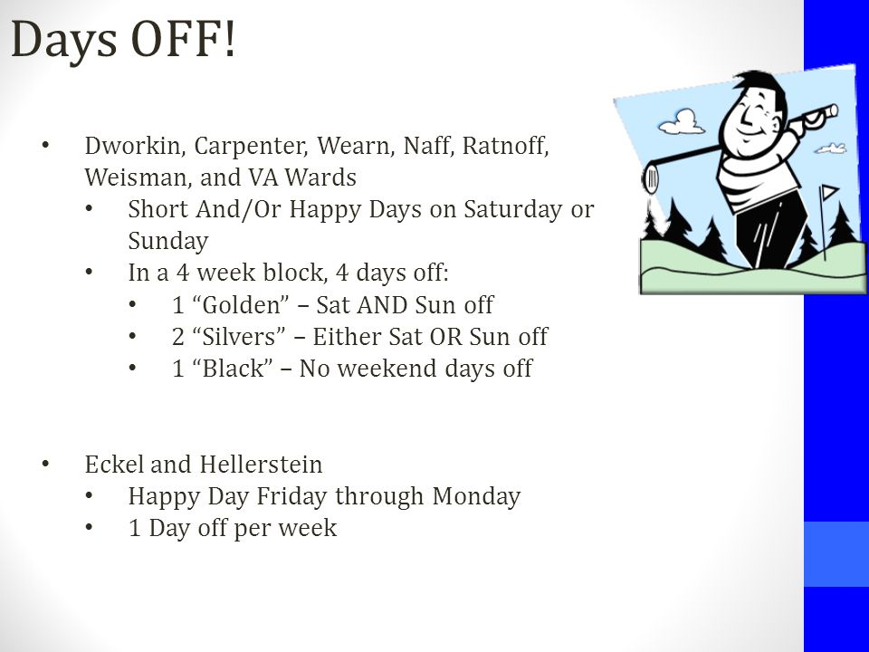 Days OFF! Dworkin, Carpenter, Wearn, Naff, Ratnoff, Weisman, and VA Wards Short And/Or Happy Days on Saturday or Sunday In a 4 week block, 4 days off: