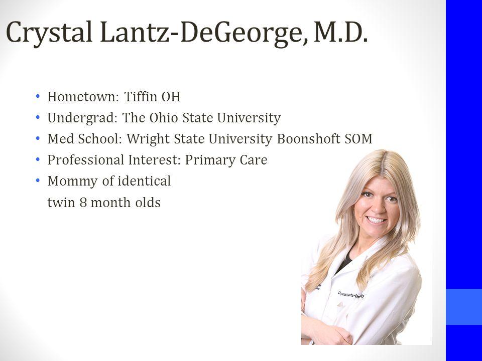 Crystal Lantz-DeGeorge, M.D. Hometown: Tiffin OH Undergrad: The Ohio State University Med School: Wright State University Boonshoft SOM Professional I