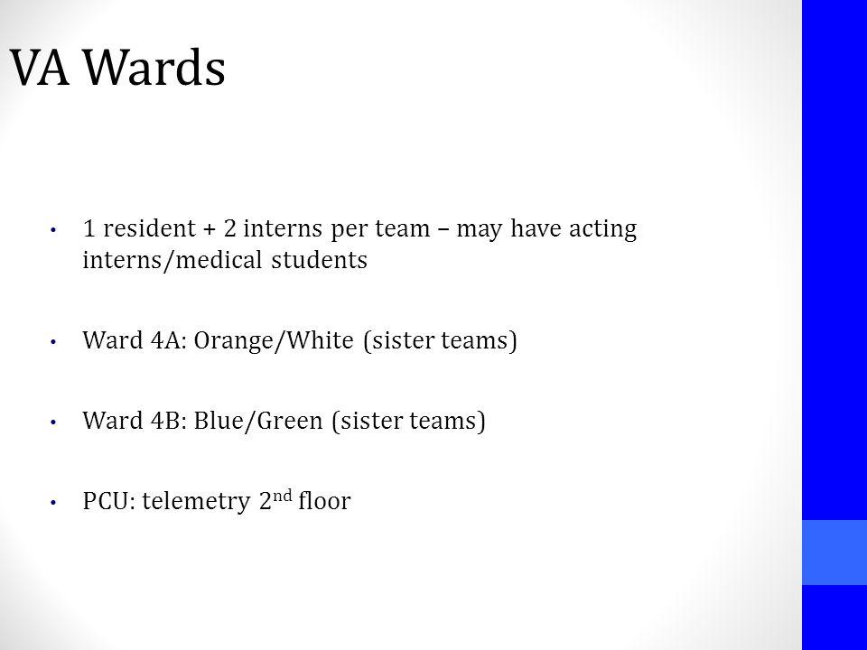 VA Wards 1 resident + 2 interns per team – may have acting interns/medical students Ward 4A: Orange/White (sister teams) Ward 4B: Blue/Green (sister t