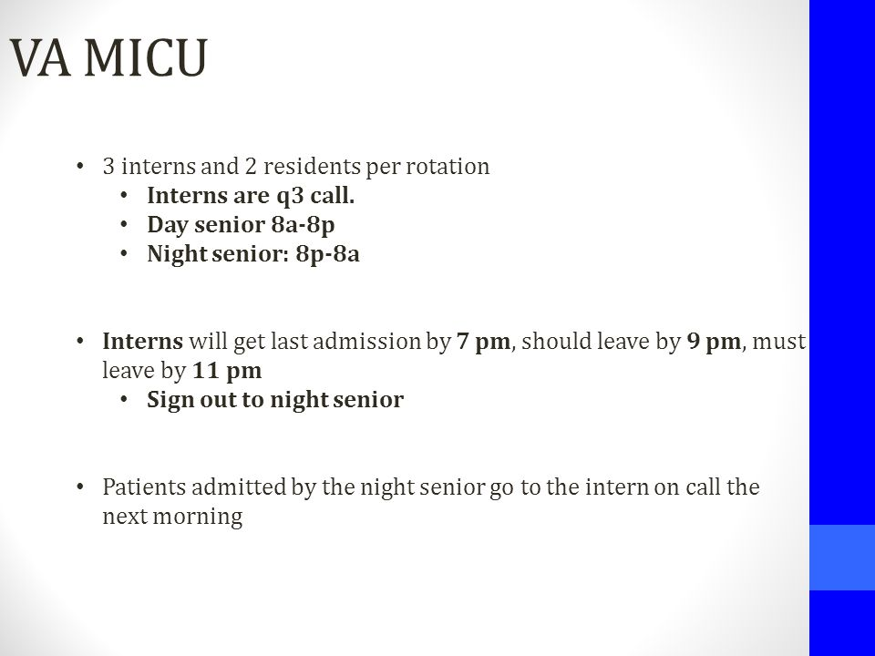 VA MICU 3 interns and 2 residents per rotation Interns are q3 call. Day senior 8a-8p Night senior: 8p-8a Interns will get last admission by 7 pm, shou