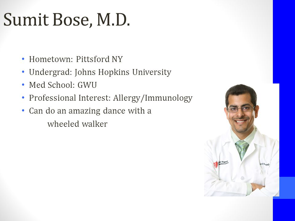 Sumit Bose, M.D. Hometown: Pittsford NY Undergrad: Johns Hopkins University Med School: GWU Professional Interest: Allergy/Immunology Can do an amazin