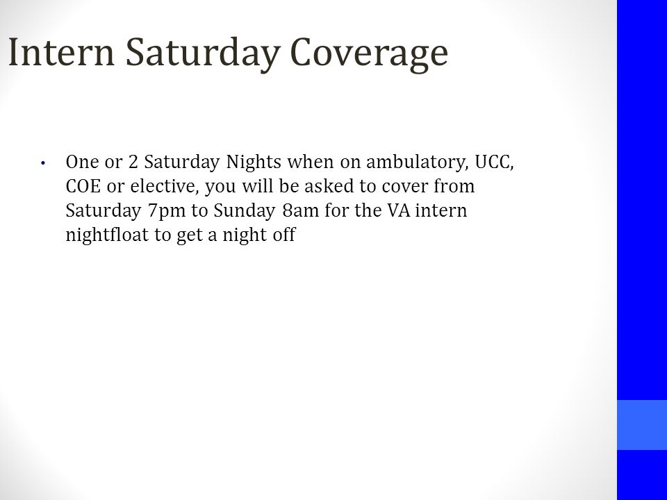 Intern Saturday Coverage One or 2 Saturday Nights when on ambulatory, UCC, COE or elective, you will be asked to cover from Saturday 7pm to Sunday 8am
