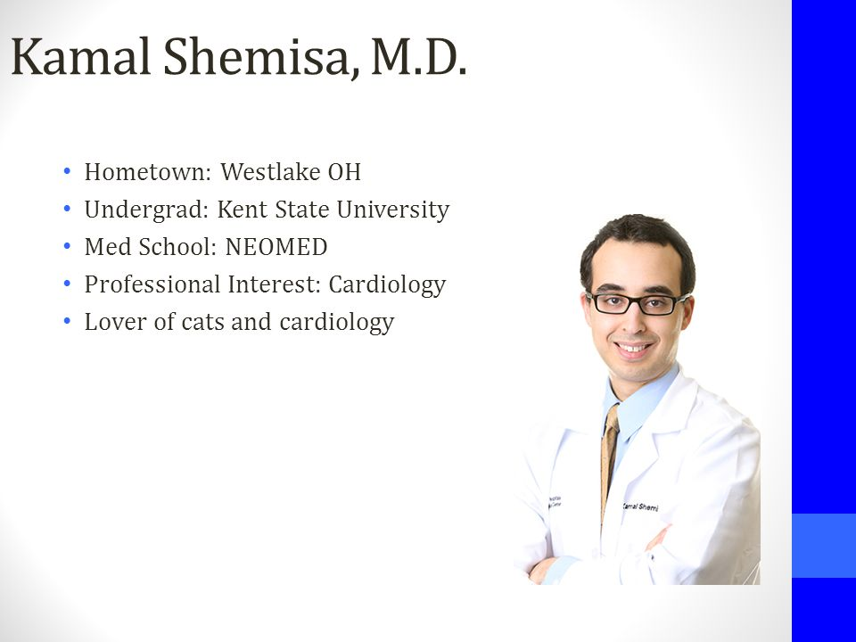 Kamal Shemisa, M.D. Hometown: Westlake OH Undergrad: Kent State University Med School: NEOMED Professional Interest: Cardiology Lover of cats and card