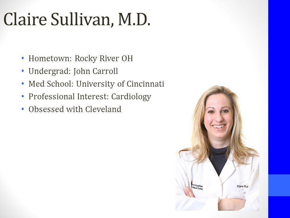 Claire Sullivan, M.D. Hometown: Rocky River OH Undergrad: John Carroll Med School: University of Cincinnati Professional Interest: Cardiology Obsessed