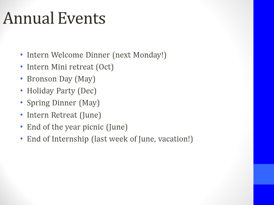 Annual Events Intern Welcome Dinner (next Monday!) Intern Mini retreat (Oct) Bronson Day (May) Holiday Party (Dec) Spring Dinner (May) Intern Retreat