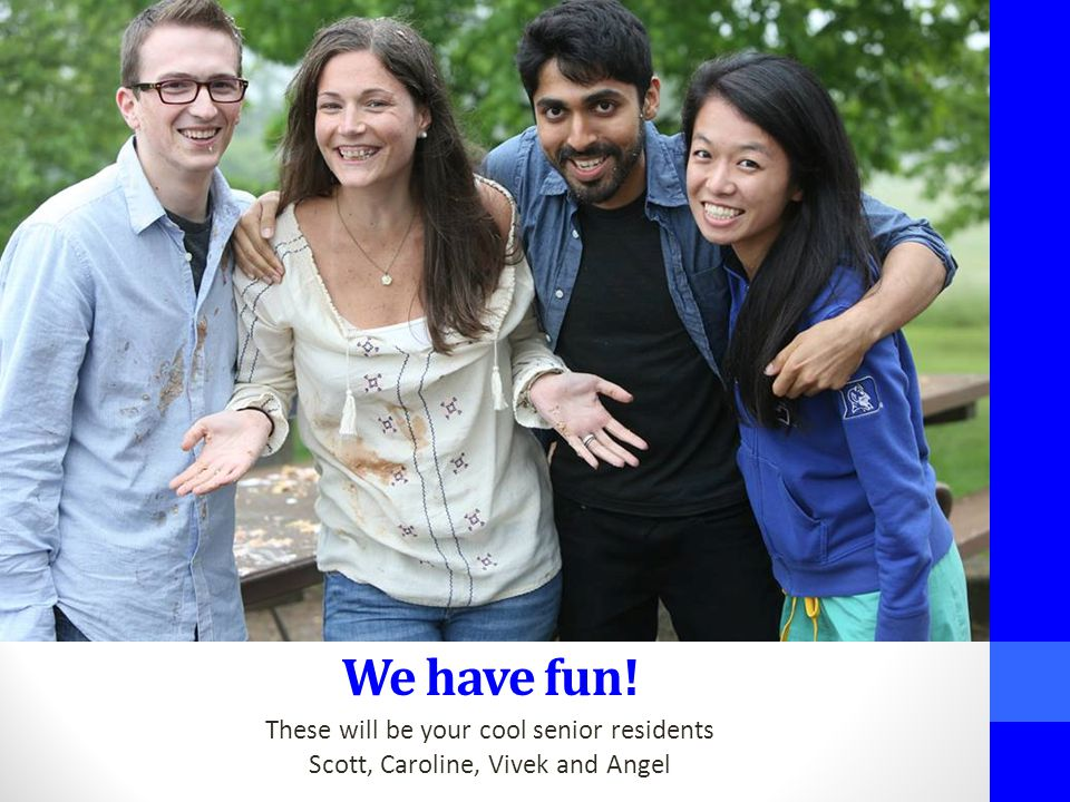 We have fun! These will be your cool senior residents Scott, Caroline, Vivek and Angel
