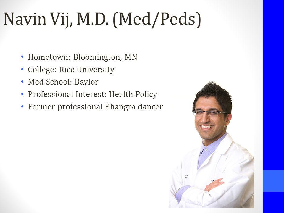 Navin Vij, M.D. (Med/Peds) Hometown: Bloomington, MN College: Rice University Med School: Baylor Professional Interest: Health Policy Former professio