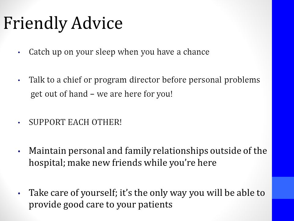 Friendly Advice Catch up on your sleep when you have a chance Talk to a chief or program director before personal problems get out of hand – we are he