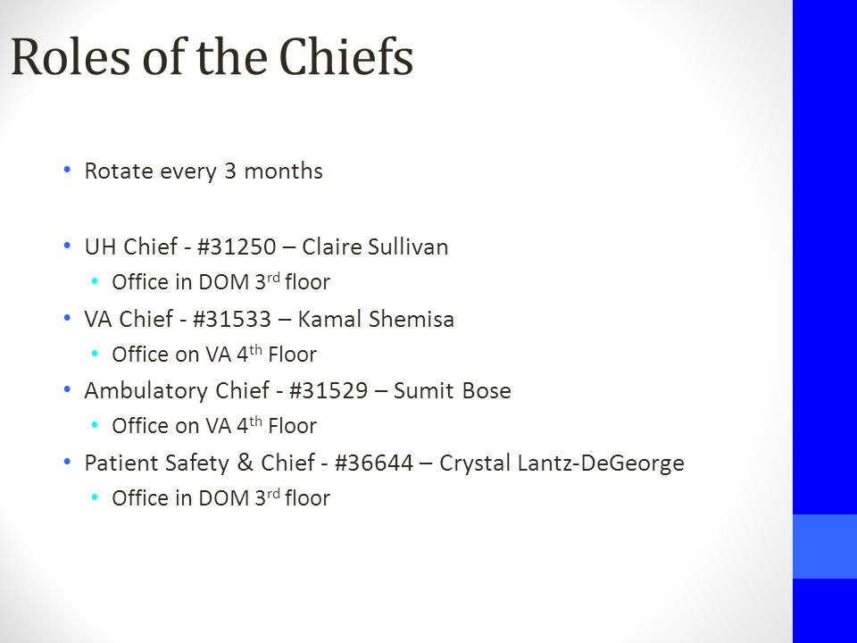 Roles of the Chiefs Rotate every 3 months UH Chief - #31250 – Claire Sullivan Office in DOM 3 rd floor VA Chief - #31533 – Kamal Shemisa Office on VA