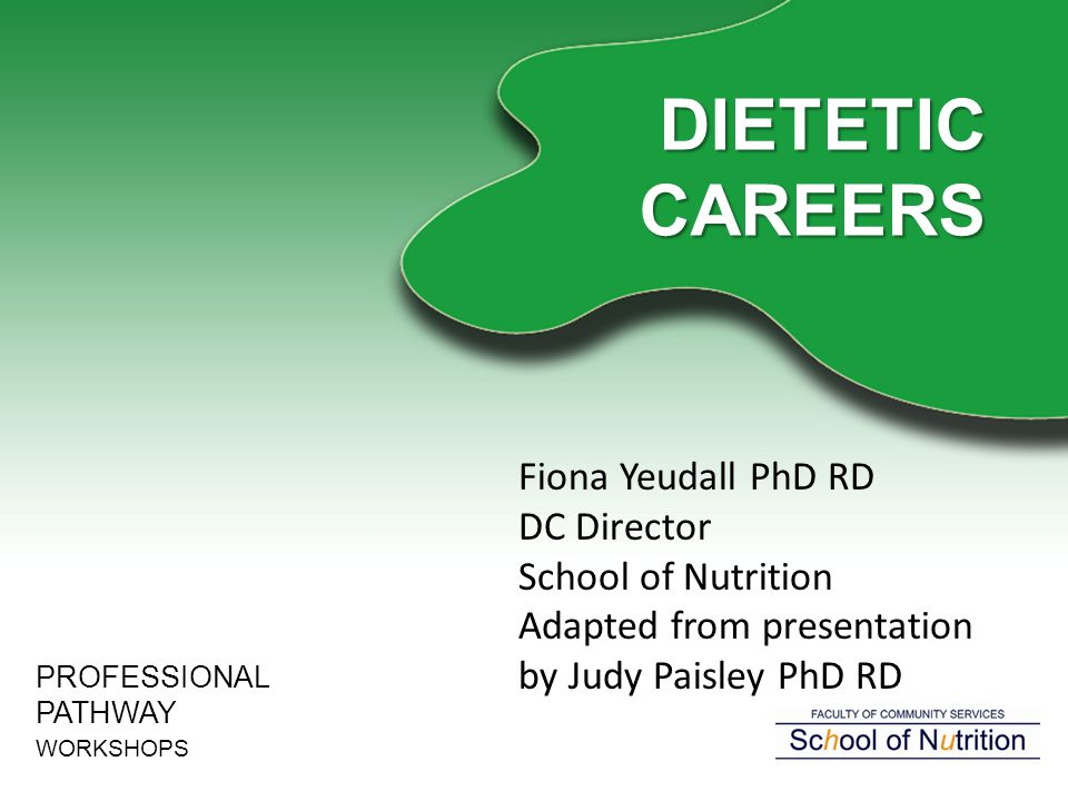 DIETETIC CAREERS PROFESSIONAL PATHWAY WORKSHOPS Fiona Yeudall PhD RD DC Director School of Nutrition Adapted from presentation by Judy Paisley PhD RD