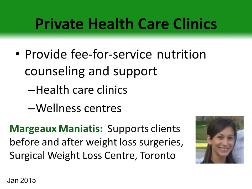 Private Health Care Clinics Provide fee-for-service nutrition counseling and support – Health care clinics – Wellness centres Margeaux Maniatis: Supports clients before and after weight loss surgeries, Surgical Weight Loss Centre, Toronto Jan 2015