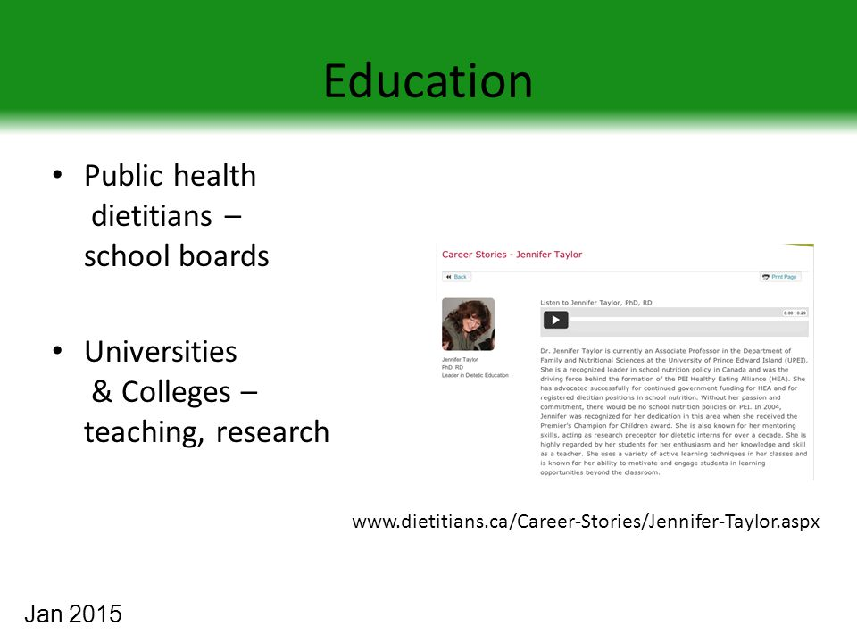 Education Public health dietitians – school boards Universities & Colleges – teaching, research www.dietitians.ca/Career-Stories/Jennifer-Taylor.aspx Jan 2015