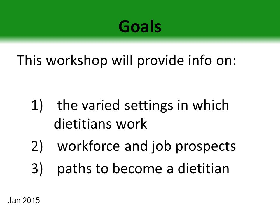 Goals This workshop will provide info on: 1) the varied settings in which dietitians work 2) workforce and job prospects 3) paths to become a dietitian Jan 2015