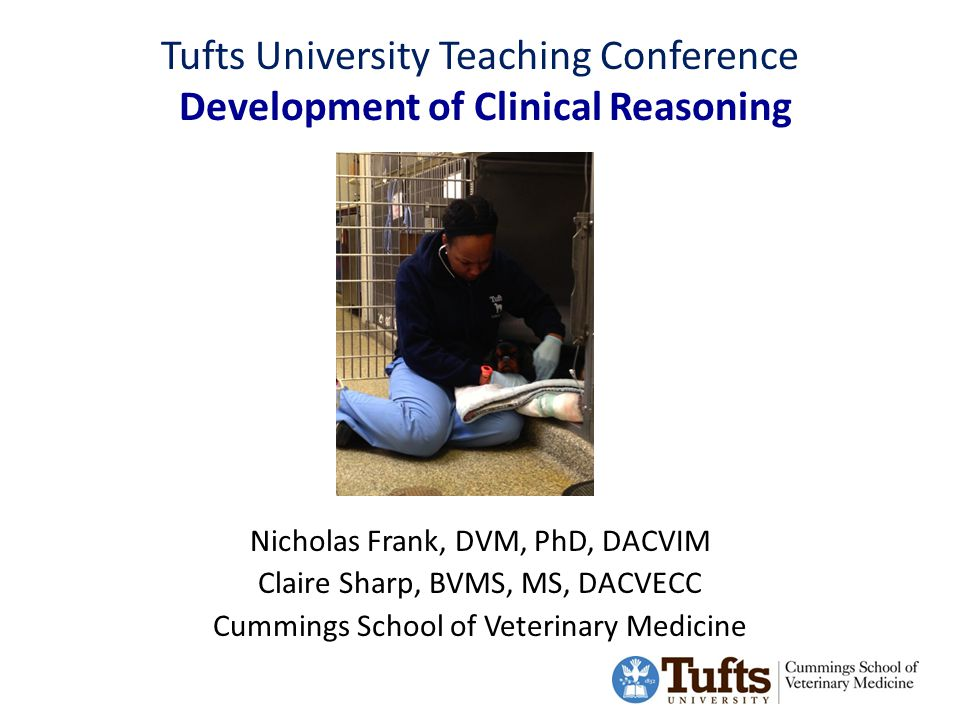 Tufts University Teaching Conference Development of Clinical Reasoning Nicholas Frank, DVM, PhD, DACVIM Claire Sharp, BVMS, MS, DACVECC Cummings School of Veterinary Medicine Photo of veterinarian and animal