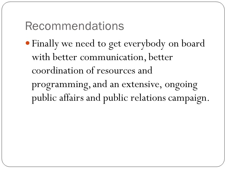 Recommendations Finally we need to get everybody on board with better communication, better coordination of resources and programming, and an extensive, ongoing public affairs and public relations campaign.