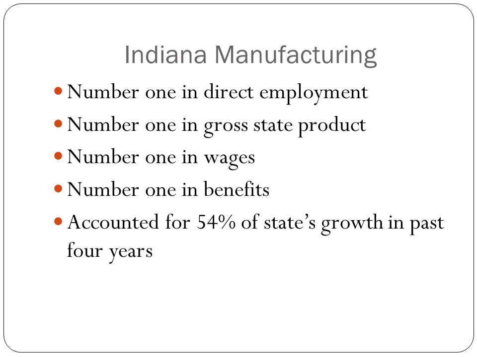 Indiana Manufacturing Number one in direct employment Number one in gross state product Number one in wages Number one in benefits Accounted for 54% of state's growth in past four years